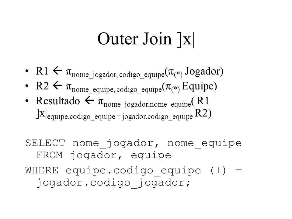 Outer Join ]x| R1  πnome_jogador, codigo_equipe(π(*) Jogador)